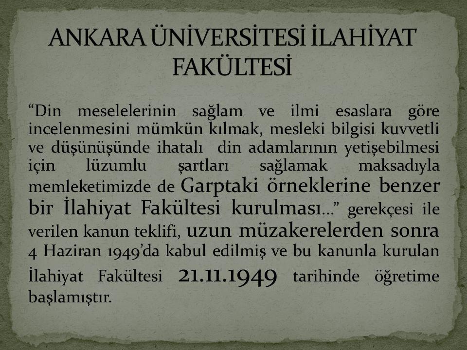 Din meselelerinin sağlam ve ilmi esaslara göre incelenmesini mümkün kılmak, mesleki bilgisi kuvvetli ve düşünüşünde ihatalı din adamlarının yetişebilmesi için lüzumlu şartları sağlamak maksadıyla memleketimizde de Garptaki örneklerine benzer bir İlahiyat Fakültesi kurulması... gerekçesi ile verilen kanun teklifi, uzun müzakerelerden sonra 4 Haziran 1949'da kabul edilmiş ve bu kanunla kurulan İlahiyat Fakültesi 21.11.1949 tarihinde öğretime başlamıştır.