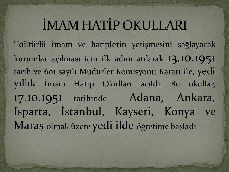 kültürlü imam ve hatiplerin yetişmesini sağlayacak kurumlar açılması için ilk adım atılarak 13.10.1951 tarih ve 601 sayılı Müdürler Komisyonu Kararı ile, yedi yıllık İmam Hatip Okulları açıldı.