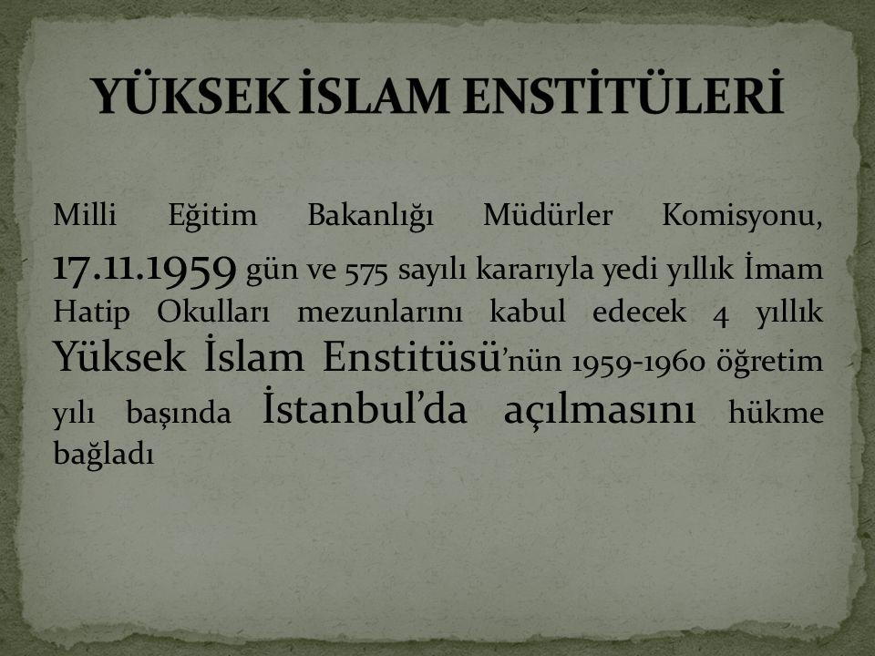 Milli Eğitim Bakanlığı Müdürler Komisyonu, 17.11.1959 gün ve 575 sayılı kararıyla yedi yıllık İmam Hatip Okulları mezunlarını kabul edecek 4 yıllık Yüksek İslam Enstitüsü 'nün 1959-1960 öğretim yılı başında İstanbul'da açılmasını hükme bağladı