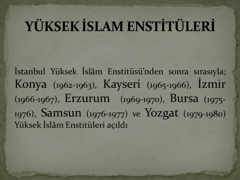 İstanbul Yüksek İslâm Enstitüsü'nden sonra sırasıyla; Konya (1962-1963), Kayseri (1965-1966), İzmir (1966-1967), Erzurum (1969-1970), Bursa (1975- 1976), Samsun (1976-1977) ve Yozgat (1979-1980) Yüksek İslâm Enstitüleri açıldı
