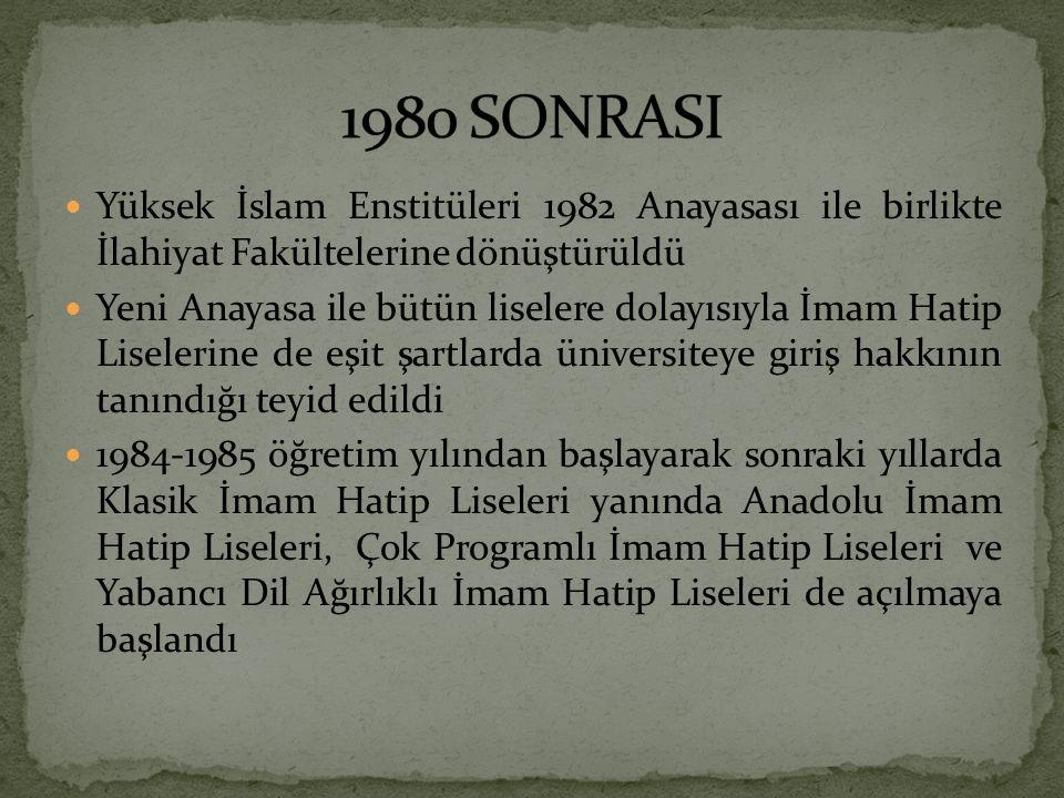 Yüksek İslam Enstitüleri 1982 Anayasası ile birlikte İlahiyat Fakültelerine dönüştürüldü Yeni Anayasa ile bütün liselere dolayısıyla İmam Hatip Liselerine de eşit şartlarda üniversiteye giriş hakkının tanındığı teyid edildi 1984-1985 öğretim yılından başlayarak sonraki yıllarda Klasik İmam Hatip Liseleri yanında Anadolu İmam Hatip Liseleri, Çok Programlı İmam Hatip Liseleri ve Yabancı Dil Ağırlıklı İmam Hatip Liseleri de açılmaya başlandı