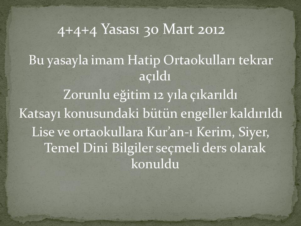 Bu yasayla imam Hatip Ortaokulları tekrar açıldı Zorunlu eğitim 12 yıla çıkarıldı Katsayı konusundaki bütün engeller kaldırıldı Lise ve ortaokullara Kur'an-ı Kerim, Siyer, Temel Dini Bilgiler seçmeli ders olarak konuldu 4+4+4 Yasası 30 Mart 2012