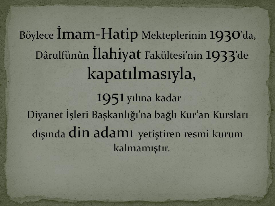 Böylece İmam-Hatip Mekteplerinin 1930 'da, Dârulfünûn İlahiyat Fakültesi'nin 1933 'de kapatılmasıyla, 1951 yılına kadar Diyanet İşleri Başkanlığı'na b