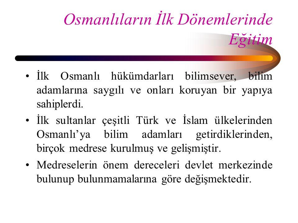 Osmanlıların İlk Dönemlerinde Eğitim İlk Osmanlı hükümdarları bilimsever, bilim adamlarına saygılı ve onları koruyan bir yapıya sahiplerdi. İlk sultan