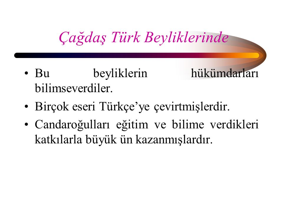 Çağdaş Türk Beyliklerinde Bu beyliklerin hükümdarları bilimseverdiler. Birçok eseri Türkçe'ye çevirtmişlerdir. Candaroğulları eğitim ve bilime verdikl