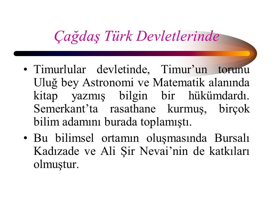 Çağdaş Türk Devletlerinde Timurlular devletinde, Timur'un torunu Uluğ bey Astronomi ve Matematik alanında kitap yazmış bilgin bir hükümdardı. Semerkan