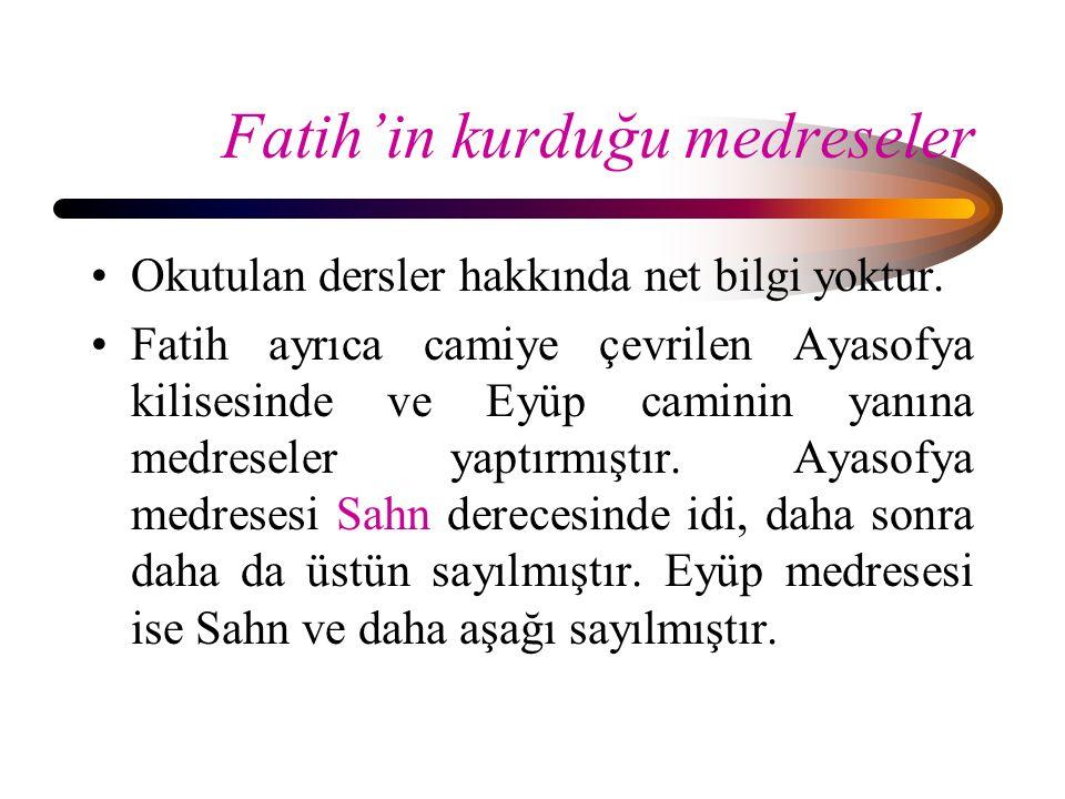 Fatih'in kurduğu medreseler Okutulan dersler hakkında net bilgi yoktur. Fatih ayrıca camiye çevrilen Ayasofya kilisesinde ve Eyüp caminin yanına medre