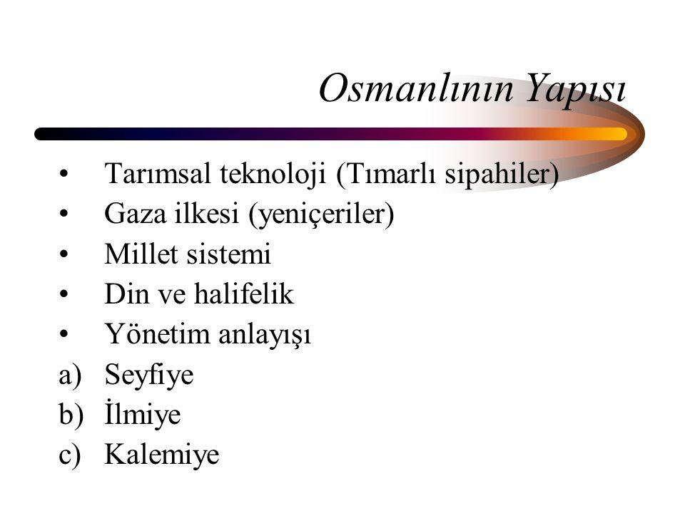 Osmanlının Yapısı Tarımsal teknoloji (Tımarlı sipahiler) Gaza ilkesi (yeniçeriler) Millet sistemi Din ve halifelik Yönetim anlayışı a)Seyfiye b)İlmiye