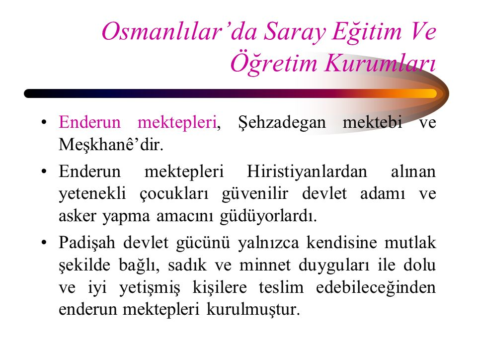 Osmanlılar'da Saray Eğitim Ve Öğretim Kurumları Enderun mektepleri, Şehzadegan mektebi ve Meşkhanê'dir. Enderun mektepleri Hiristiyanlardan alınan yet