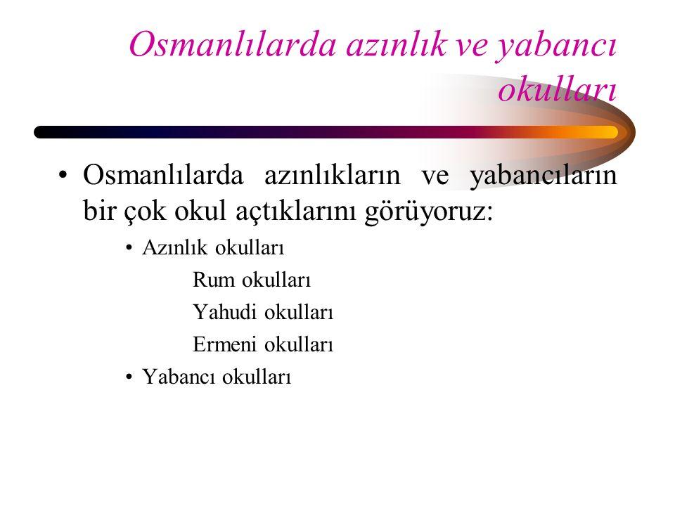 Osmanlılarda azınlık ve yabancı okulları Osmanlılarda azınlıkların ve yabancıların bir çok okul açtıklarını görüyoruz: Azınlık okulları Rum okulları Y