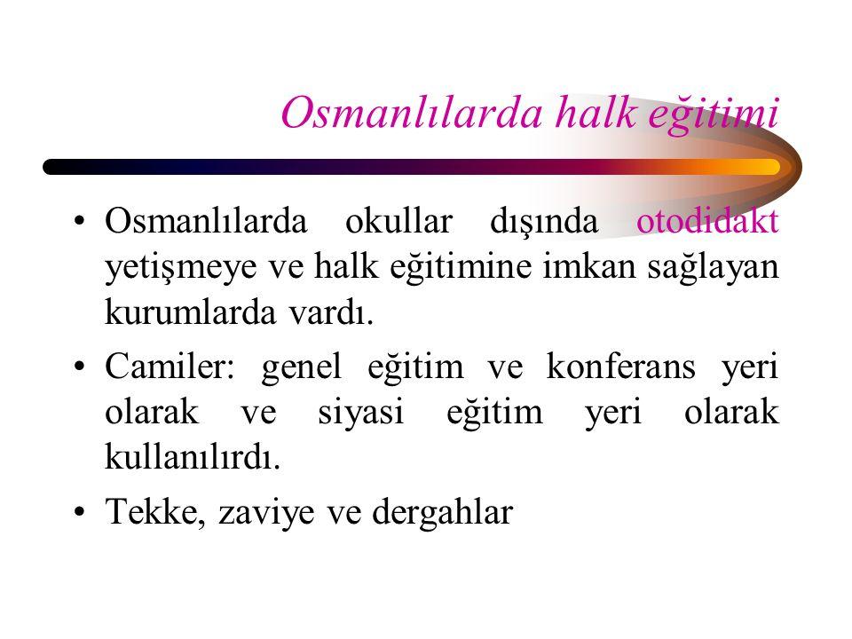 Osmanlılarda halk eğitimi Osmanlılarda okullar dışında otodidakt yetişmeye ve halk eğitimine imkan sağlayan kurumlarda vardı. Camiler: genel eğitim ve