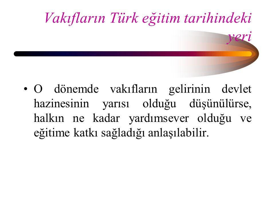 Vakıfların Türk eğitim tarihindeki yeri O dönemde vakıfların gelirinin devlet hazinesinin yarısı olduğu düşünülürse, halkın ne kadar yardımsever olduğ