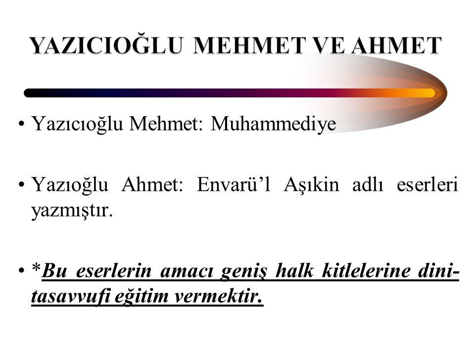 Yazıcıoğlu Mehmet: Muhammediye Yazıoğlu Ahmet: Envarü'l Aşıkin adlı eserleri yazmıştır. *Bu eserlerin amacı geniş halk kitlelerine dini- tasavvufi eği