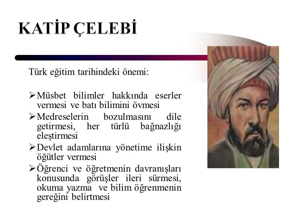Türk eğitim tarihindeki önemi:  Müsbet bilimler hakkında eserler vermesi ve batı bilimini övmesi  Medreselerin bozulmasını dile getirmesi, her türlü