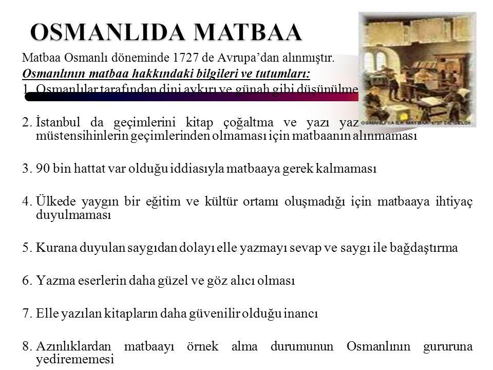 Matbaa Osmanlı döneminde 1727 de Avrupa'dan alınmıştır. Osmanlının matbaa hakkındaki bilgileri ve tutumları: 1.Osmanlılar tarafından dini aykırı ve gü