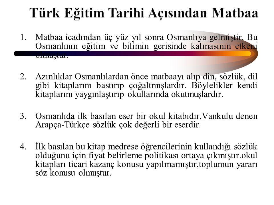 1.Matbaa icadından üç yüz yıl sonra Osmanlıya gelmiştir. Bu Osmanlının eğitim ve bilimin gerisinde kalmasının etkeni olmuştur. 2.Azınlıklar Osmanlılar