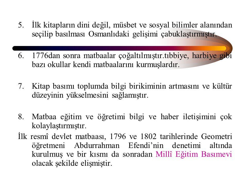 5.İlk kitapların dini değil, müsbet ve sosyal bilimler alanından seçilip basılması Osmanlıdaki gelişimi çabuklaştırmıştır. 6.1776dan sonra matbaalar ç