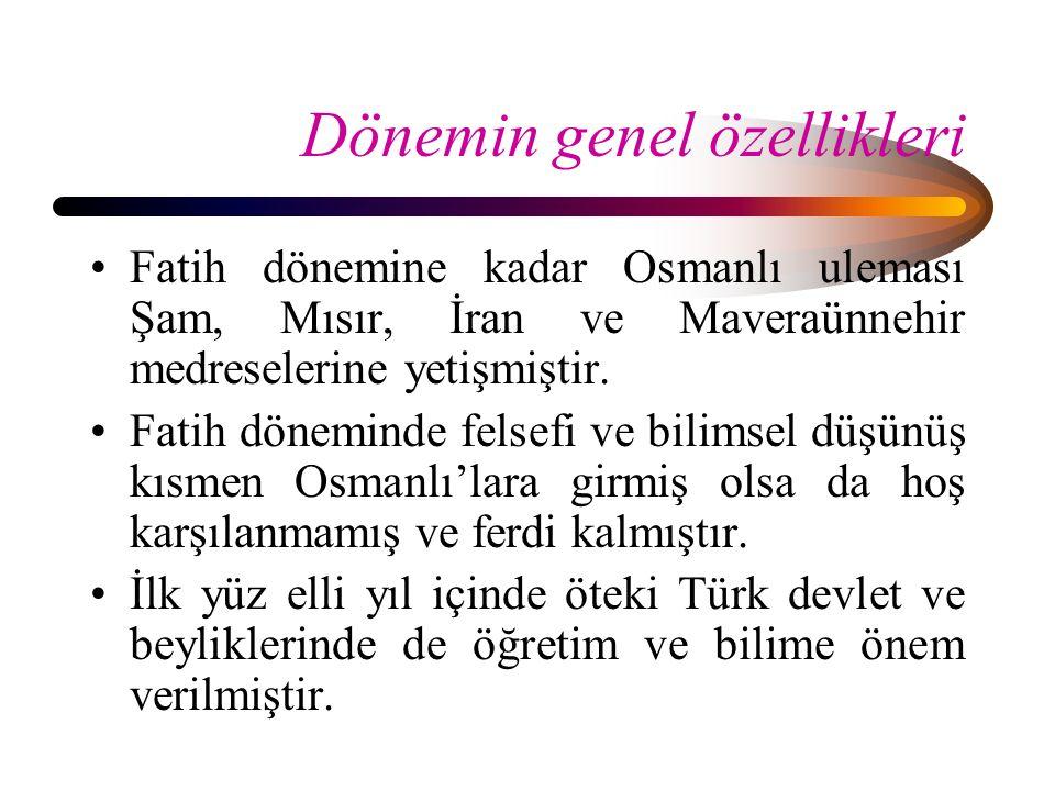 Dönemin genel özellikleri Fatih dönemine kadar Osmanlı uleması Şam, Mısır, İran ve Maveraünnehir medreselerine yetişmiştir. Fatih döneminde felsefi ve