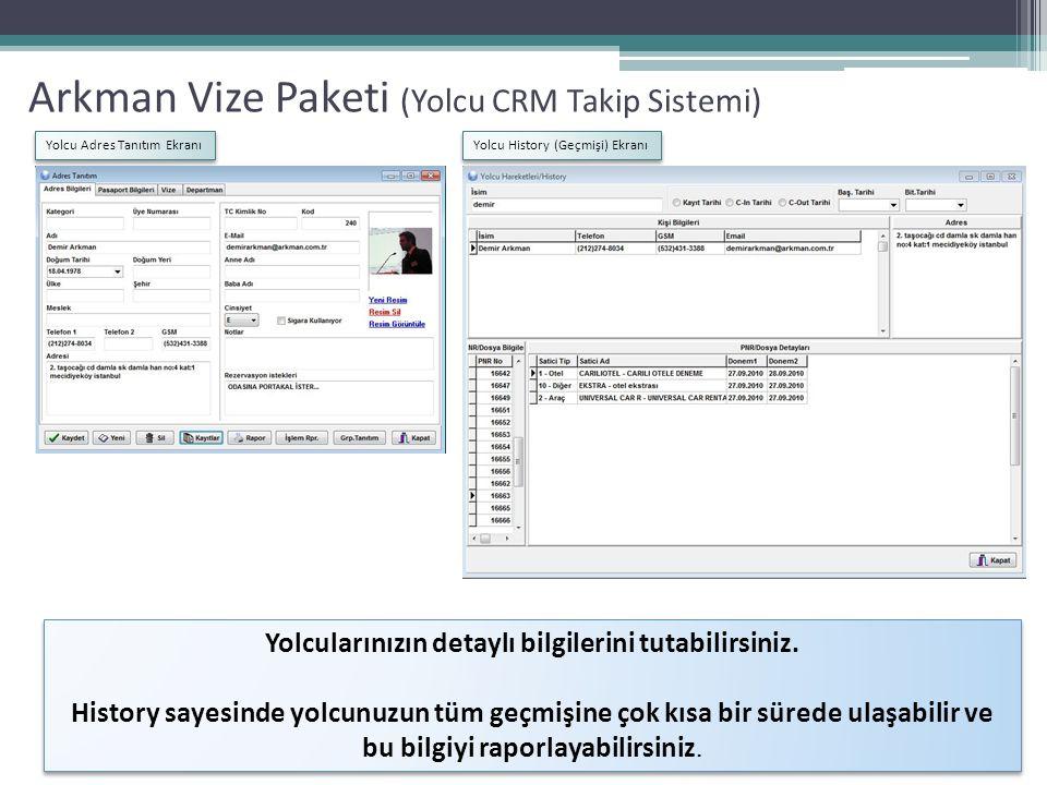 Arkman Vize Paketi (Yolcu CRM Takip Sistemi) Yolcu Adres Tanıtım Ekranı Yolcu PasaportTanıtım Ekranı Yolcu Vize Tanıtım Ekranı Yolcularınızın ADRES DETAYLARINI, PASAPORT DETAYLARINI, VİZE DETAYLARINI Ayrı ayrı tutabildiğiniz, görüntüleyebildiğiniz ekranlar mevcuttur Vize satışı yaptığınızda Yolcu Vize ekranında vize bilgileri otomatik oluştuğu gibi, yolcunuzun sizden almamış olsa bile, mevcut vizelerini de buradan girebilirsiniz.