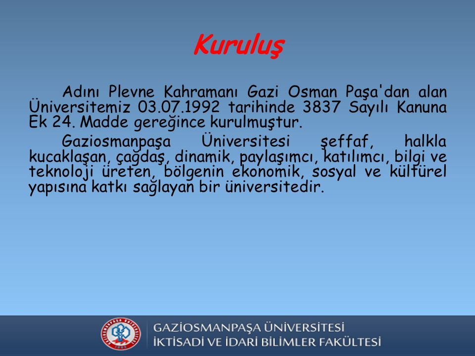 Kuruluş Adını Plevne Kahramanı Gazi Osman Paşa dan alan Üniversitemiz 03.07.1992 tarihinde 3837 Sayılı Kanuna Ek 24.