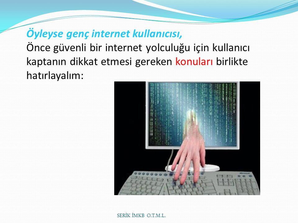 Öyleyse genç internet kullanıcısı, Önce güvenli bir internet yolculuğu için kullanıcı kaptanın dikkat etmesi gereken konuları birlikte hatırlayalım: SERİK İMKB O.T.M.L.