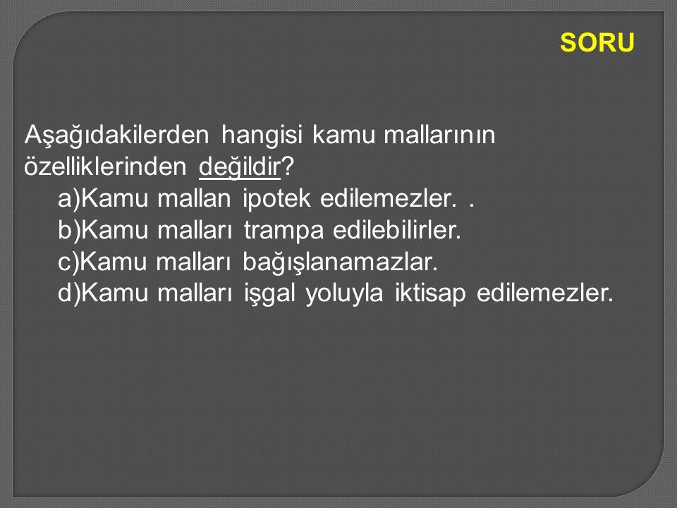 Aşağıdakilerden hangisi kamu mallarının özelliklerinden değildir? a)Kamu mallan ipotek edilemezler.. b)Kamu malları trampa edilebilirler. c)Kamu malla