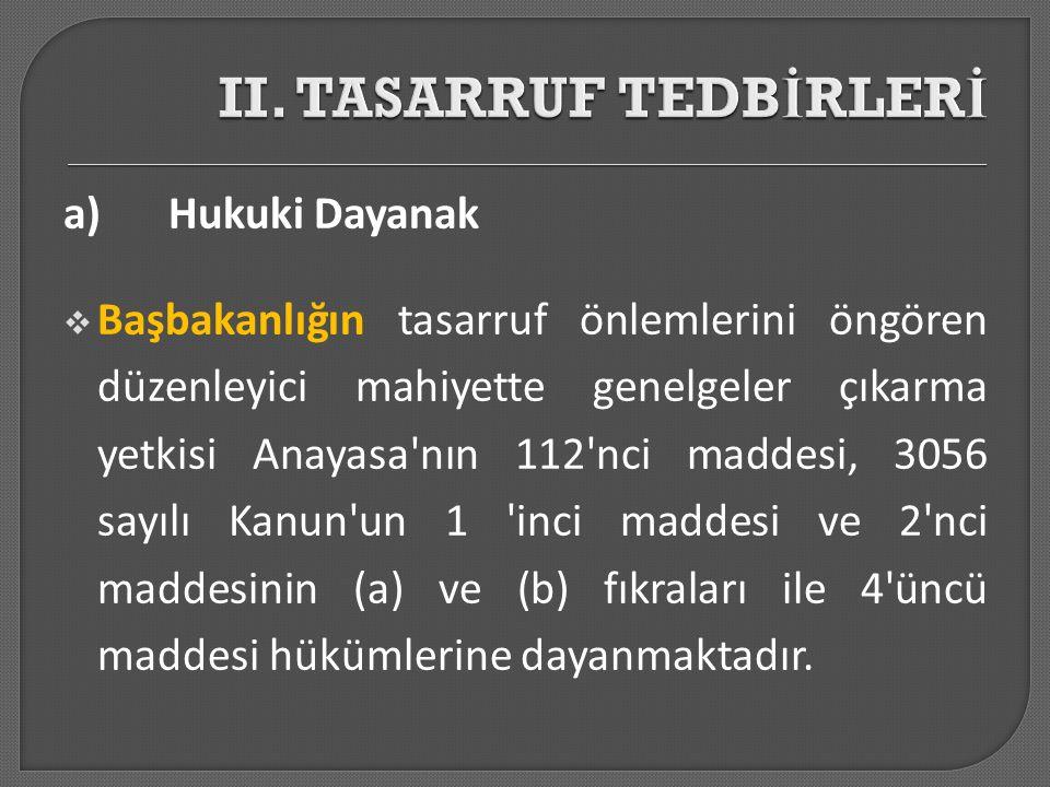 a)Hukuki Dayanak  Başbakanlığın tasarruf önlemlerini öngören düzenleyici mahiyette genelgeler çıkarma yetkisi Anayasa'nın 112'nci maddesi, 3056 sayıl