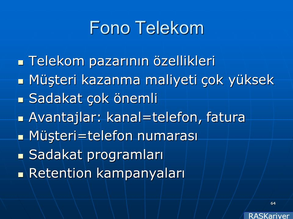 RASKariyer 64 Fono Telekom Telekom pazarının özellikleri Telekom pazarının özellikleri Müşteri kazanma maliyeti çok yüksek Müşteri kazanma maliyeti çok yüksek Sadakat çok önemli Sadakat çok önemli Avantajlar: kanal=telefon, fatura Avantajlar: kanal=telefon, fatura Müşteri=telefon numarası Müşteri=telefon numarası Sadakat programları Sadakat programları Retention kampanyaları Retention kampanyaları