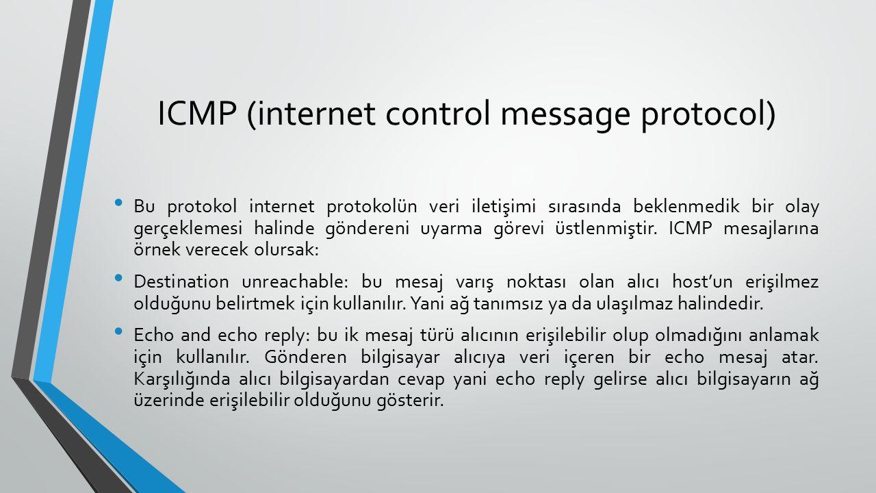 ICMP (internet control message protocol) Bu protokol internet protokolün veri iletişimi sırasında beklenmedik bir olay gerçeklemesi halinde göndereni uyarma görevi üstlenmiştir.