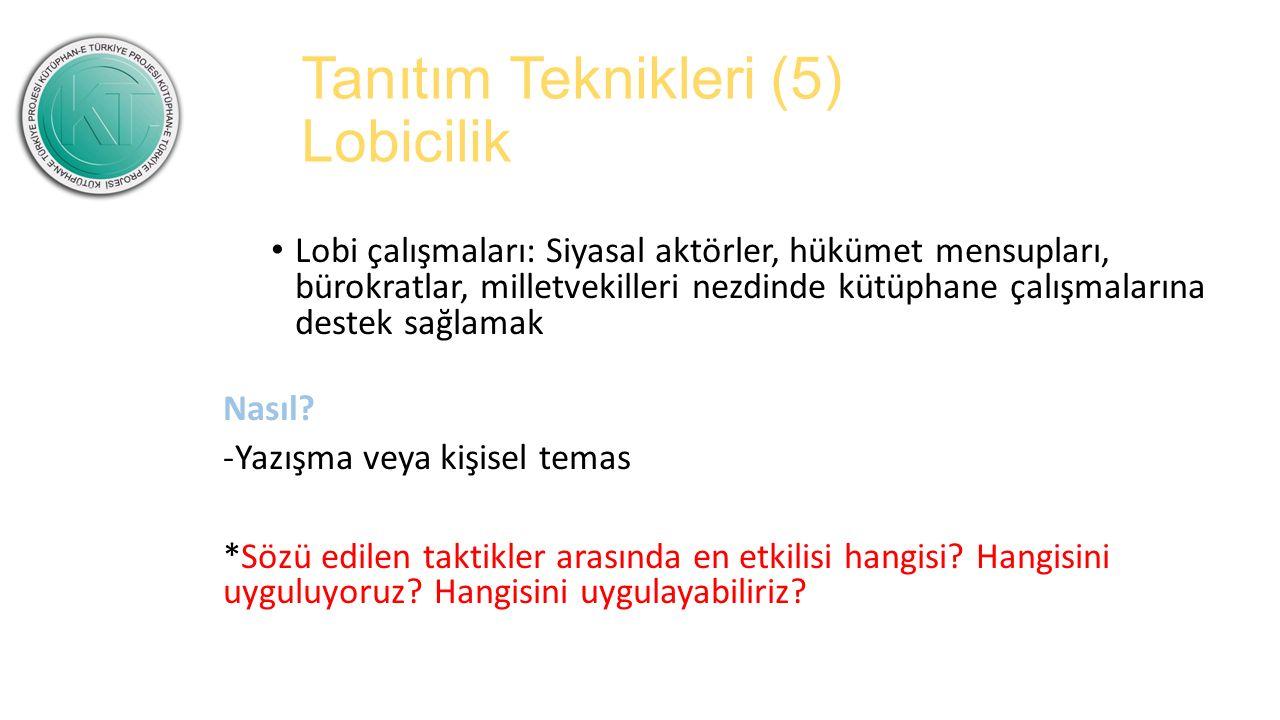 Tanıtım Teknikleri (5) Lobicilik Lobi çalışmaları: Siyasal aktörler, hükümet mensupları, bürokratlar, milletvekilleri nezdinde kütüphane çalışmalarına destek sağlamak Nasıl.