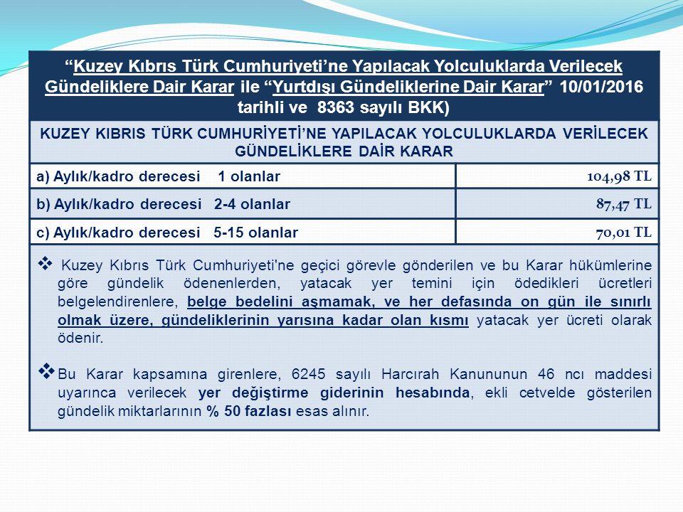 Kuzey Kıbrıs Türk Cumhuriyeti'ne Yapılacak Yolculuklarda Verilecek Gündeliklere Dair Karar ile Yurtdışı Gündeliklerine Dair Karar 10/01/2016 tarihli ve 8363 sayılı BKK) KUZEY KIBRIS TÜRK CUMHURİYETİ'NE YAPILACAK YOLCULUKLARDA VERİLECEK GÜNDELİKLERE DAİR KARAR a) Aylık/kadro derecesi 1 olanlar 104,98 TL b) Aylık/kadro derecesi 2-4 olanlar 87,47 TL c) Aylık/kadro derecesi 5-15 olanlar 70,01 TL  Kuzey Kıbrıs Türk Cumhuriyeti ne geçici görevle gönderilen ve bu Karar hükümlerine göre gündelik ödenenlerden, yatacak yer temini için ödedikleri ücretleri belgelendirenlere, belge bedelini aşmamak, ve her defasında on gün ile sınırlı olmak üzere, gündeliklerinin yarısına kadar olan kısmı yatacak yer ücreti olarak ödenir.