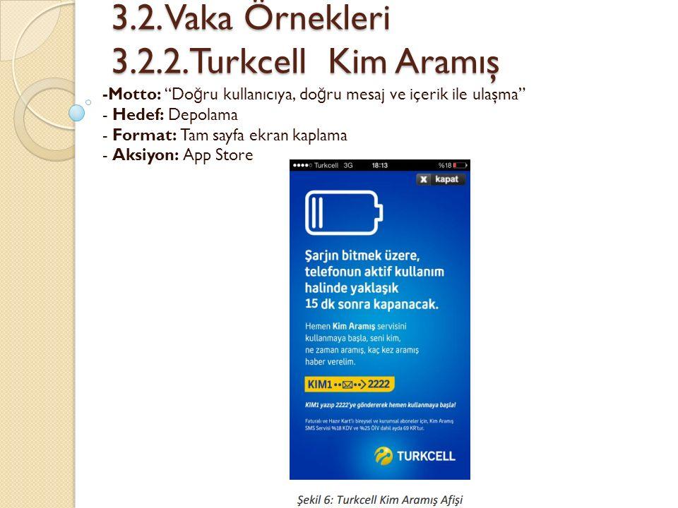 """3.2. Vaka Örnekleri 3.2.2.Turkcell Kim Aramış 3.2. Vaka Örnekleri 3.2.2.Turkcell Kim Aramış -Motto: """"Do ğ ru kullanıcıya, do ğ ru mesaj ve içerik ile"""