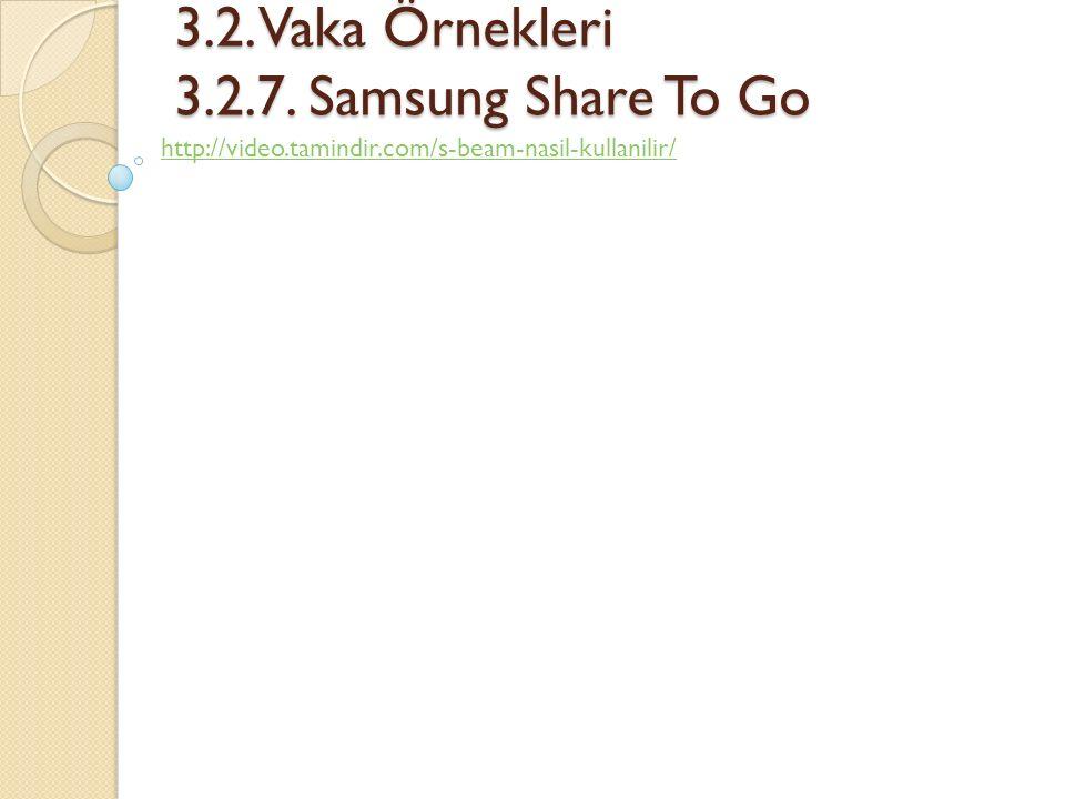 3.2. Vaka Örnekleri 3.2.7. Samsung Share To Go 3.2. Vaka Örnekleri 3.2.7. Samsung Share To Go http://video.tamindir.com/s-beam-nasil-kullanilir/