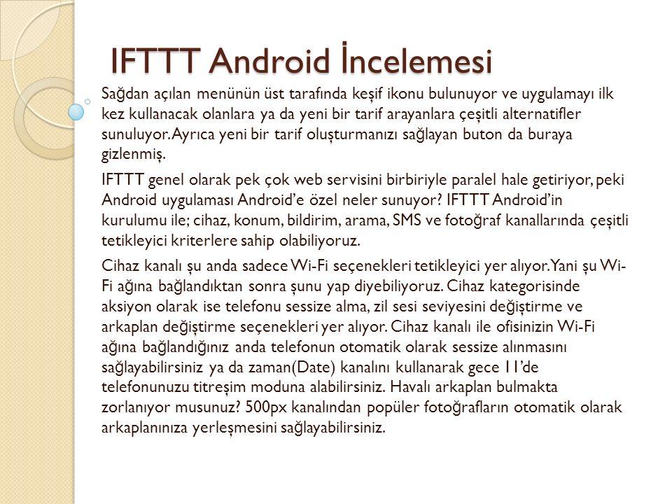 IFTTT Android İ ncelemesi IFTTT Android İ ncelemesi Sa ğ dan açılan menünün üst tarafında keşif ikonu bulunuyor ve uygulamayı ilk kez kullanacak olanlara ya da yeni bir tarif arayanlara çeşitli alternatifler sunuluyor.