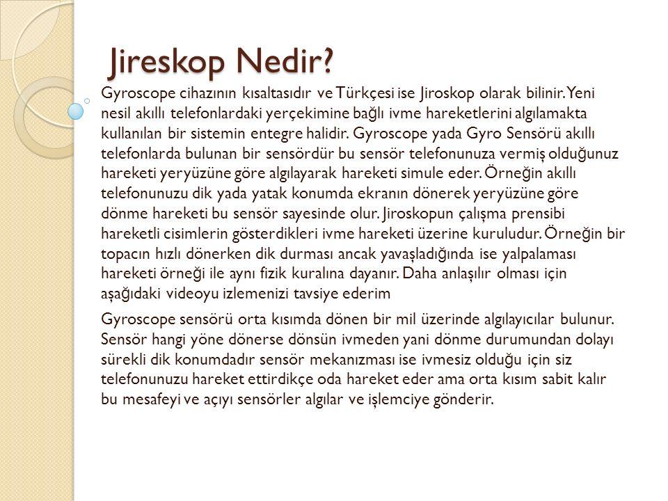 Jireskop Nedir? Jireskop Nedir? Gyroscope cihazının kısaltasıdır ve Türkçesi ise Jiroskop olarak bilinir. Yeni nesil akıllı telefonlardaki yerçekimine