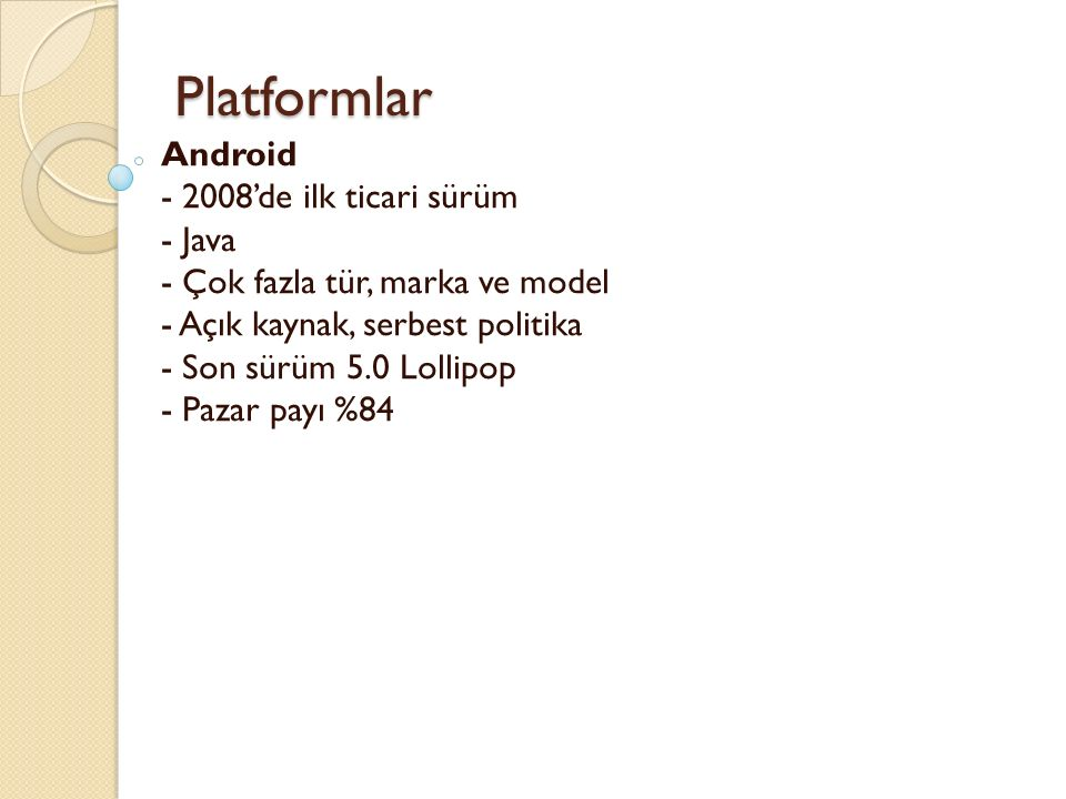 Platformlar Platformlar Android - 2008'de ilk ticari sürüm - Java - Çok fazla tür, marka ve model - Açık kaynak, serbest politika - Son sürüm 5.0 Loll