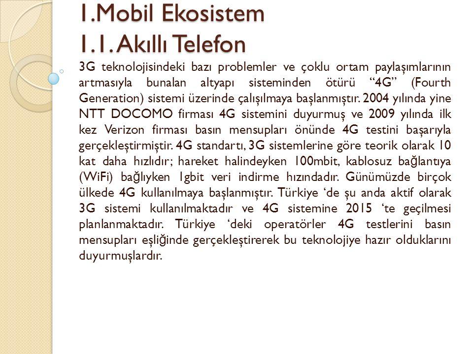 1.Mobil Ekosistem 1.1. Akıllı Telefon 1.Mobil Ekosistem 1.1. Akıllı Telefon 3G teknolojisindeki bazı problemler ve çoklu ortam paylaşımlarının artması
