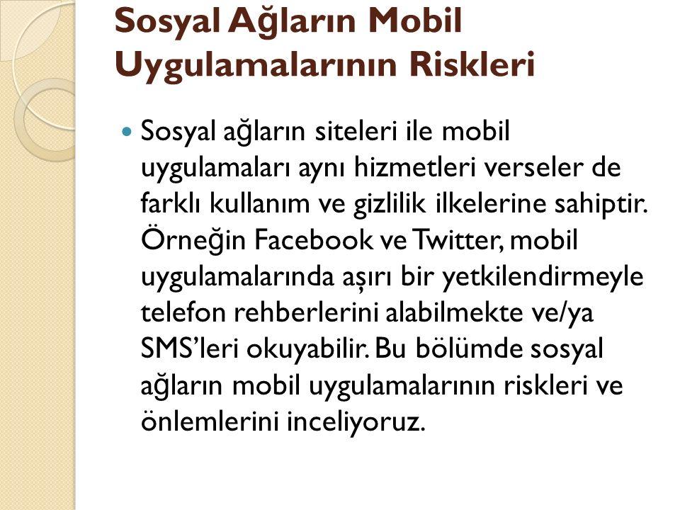 Sosyal A ğ ların Mobil Uygulamalarının Riskleri Sosyal a ğ ların siteleri ile mobil uygulamaları aynı hizmetleri verseler de farklı kullanım ve gizlilik ilkelerine sahiptir.