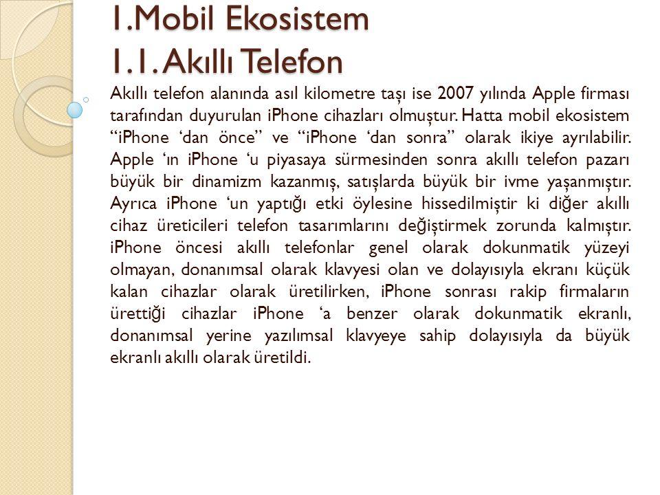 1.Mobil Ekosistem 1.1. Akıllı Telefon 1.Mobil Ekosistem 1.1. Akıllı Telefon Akıllı telefon alanında asıl kilometre taşı ise 2007 yılında Apple firması