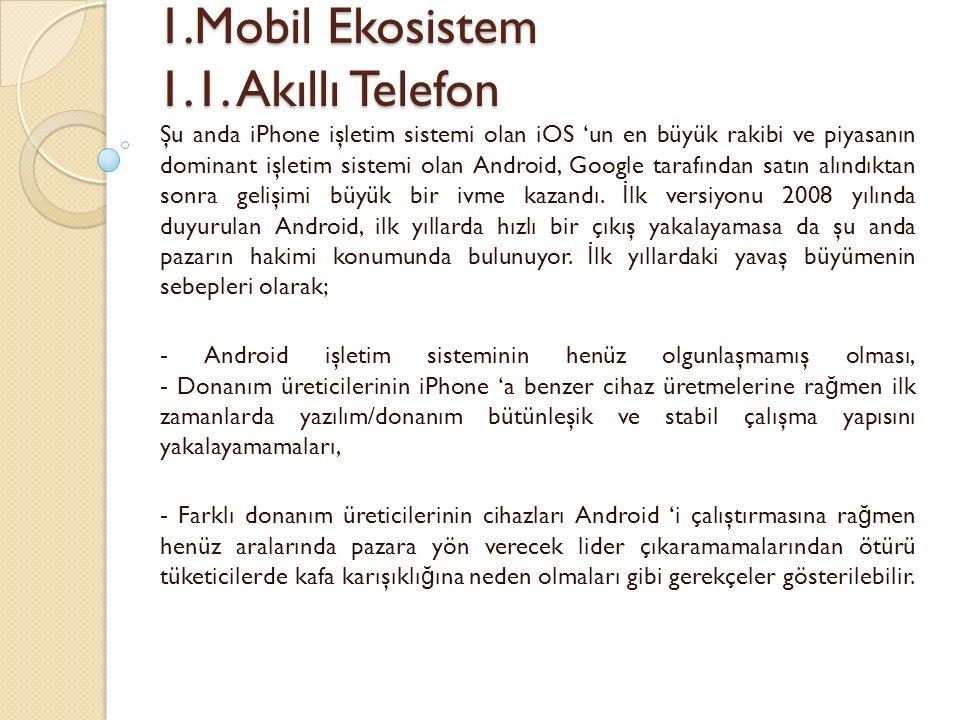 1.Mobil Ekosistem 1.1. Akıllı Telefon 1.Mobil Ekosistem 1.1. Akıllı Telefon Şu anda iPhone işletim sistemi olan iOS 'un en büyük rakibi ve piyasanın d