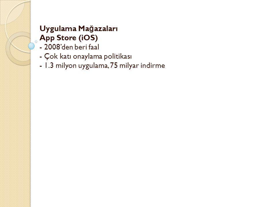Uygulama Ma ğ azaları App Store (iOS) - 2008'den beri faal - Çok katı onaylama politikası - 1.3 milyon uygulama, 75 milyar indirme -
