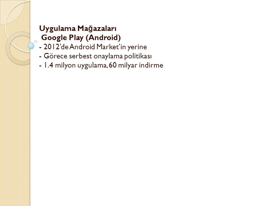 Uygulama Ma ğ azaları Google Play (Android) - 2012'de Android Market'in yerine - Görece serbest onaylama politikası - 1.4 milyon uygulama, 60 milyar i