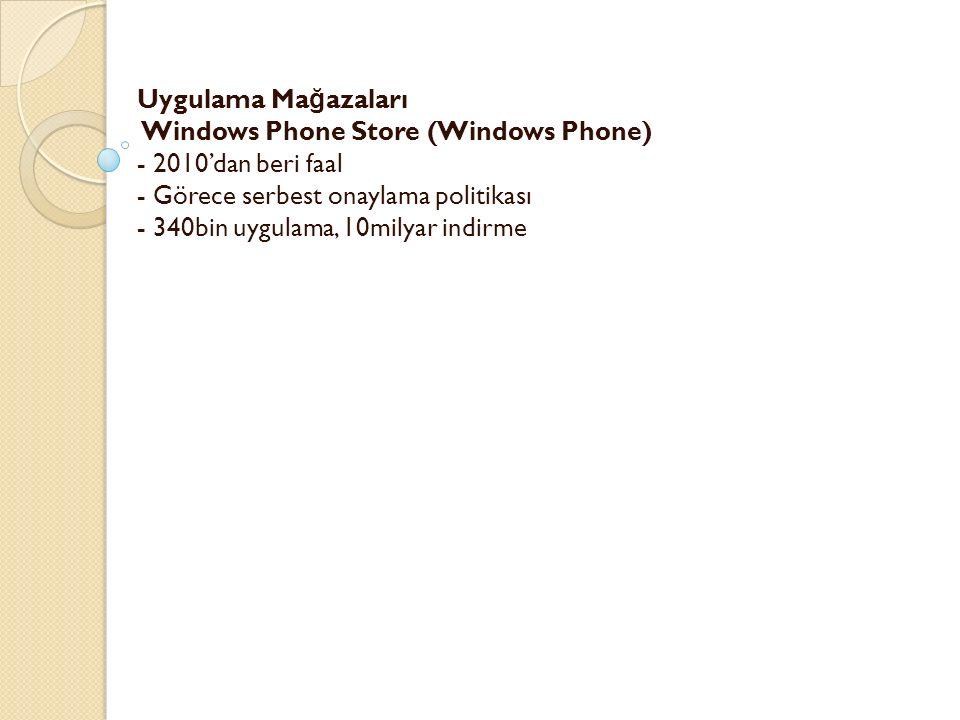 Uygulama Ma ğ azaları Windows Phone Store (Windows Phone) - 2010'dan beri faal - Görece serbest onaylama politikası - 340bin uygulama, 10milyar indirme -