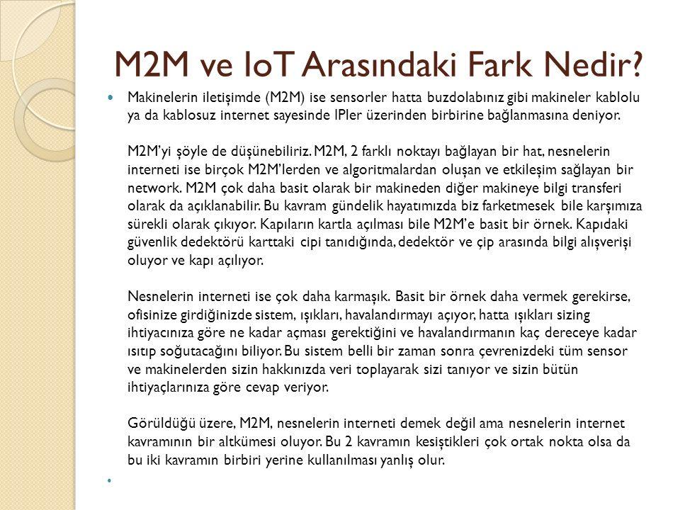 M2M ve IoT Arasındaki Fark Nedir? Makinelerin iletişimde (M2M) ise sensorler hatta buzdolabınız gibi makineler kablolu ya da kablosuz internet sayesin
