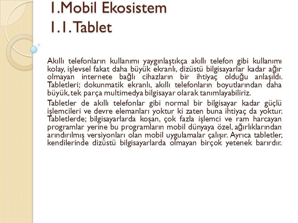 1.Mobil Ekosistem 1.1. Tablet 1.Mobil Ekosistem 1.1. Tablet Akıllı telefonların kullanımı yaygınlaştıkça akıllı telefon gibi kullanımı kolay, işlevsel