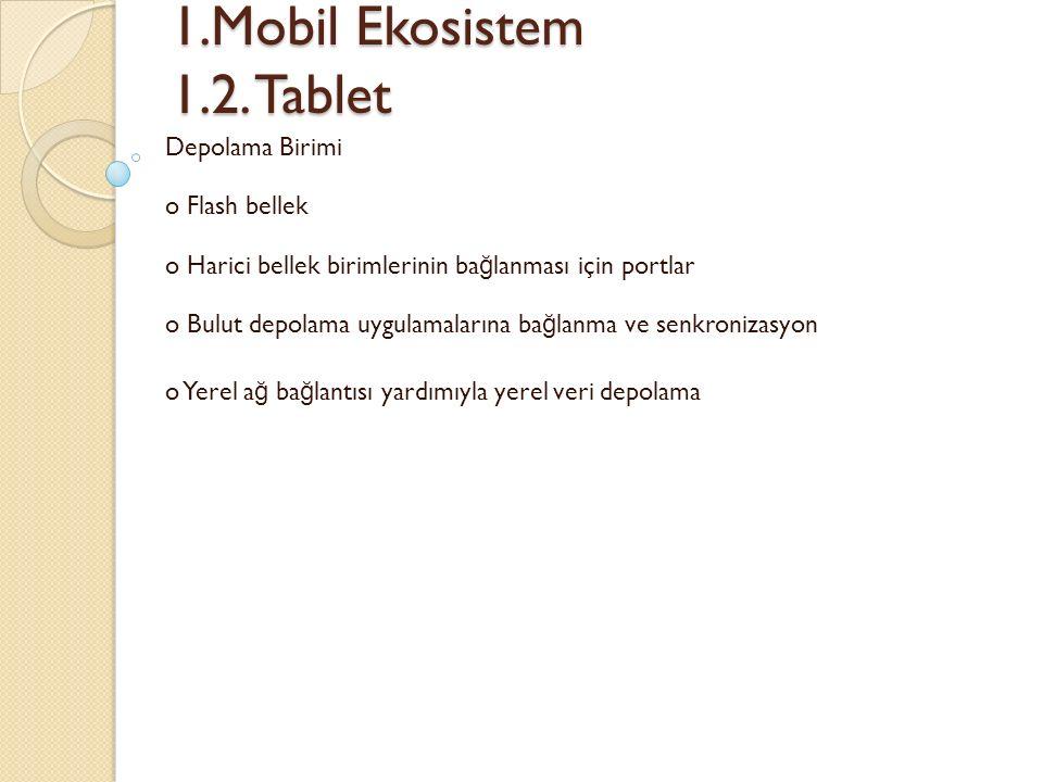 1.Mobil Ekosistem 1.2. Tablet 1.Mobil Ekosistem 1.2. Tablet Depolama Birimi o Flash bellek o Harici bellek birimlerinin ba ğ lanması için portlar o Bu