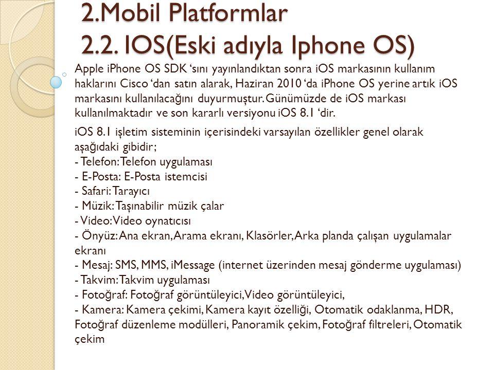 2.Mobil Platformlar 2.2. IOS(Eski adıyla Iphone OS) 2.Mobil Platformlar 2.2. IOS(Eski adıyla Iphone OS) Apple iPhone OS SDK 'sını yayınlandıktan sonra