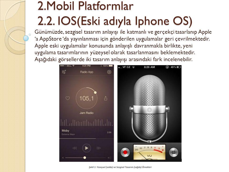2.Mobil Platformlar 2.2. IOS(Eski adıyla Iphone OS) 2.Mobil Platformlar 2.2. IOS(Eski adıyla Iphone OS) Günümüzde, sezgisel tasarım anlayışı ile katma
