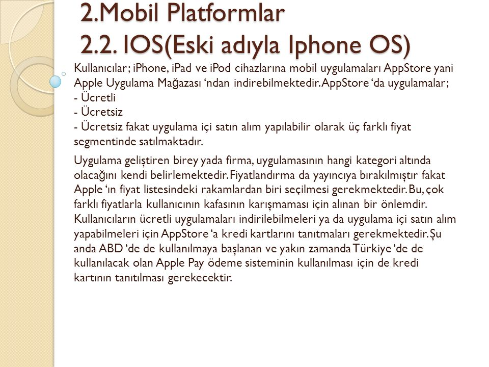 2.Mobil Platformlar 2.2. IOS(Eski adıyla Iphone OS) 2.Mobil Platformlar 2.2. IOS(Eski adıyla Iphone OS) Kullanıcılar; iPhone, iPad ve iPod cihazlarına