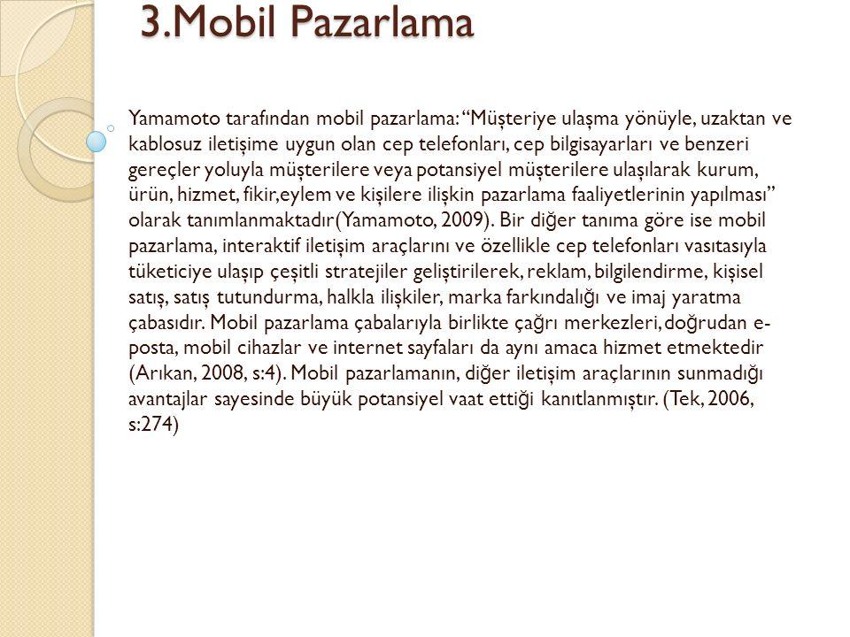 3.Mobil Pazarlama 3.Mobil Pazarlama Yamamoto tarafından mobil pazarlama: ''Müşteriye ulaşma yönüyle, uzaktan ve kablosuz iletişime uygun olan cep telefonları, cep bilgisayarları ve benzeri gereçler yoluyla müşterilere veya potansiyel müşterilere ulaşılarak kurum, ürün, hizmet, fikir,eylem ve kişilere ilişkin pazarlama faaliyetlerinin yapılması'' olarak tanımlanmaktadır(Yamamoto, 2009).
